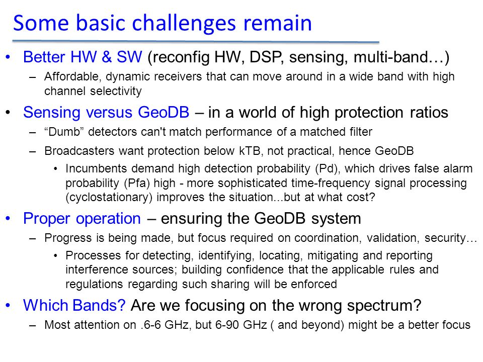 Better HW & SW (reconfig HW, DSP, sensing, multi-band…) –Affordable, dynamic receivers that can move around in a wide band with high channel selectivity Sensing versus GeoDB – in a world of high protection ratios – Dumb detectors can t match performance of a matched filter –Broadcasters want protection below kTB, not practical, hence GeoDB Incumbents demand high detection probability (Pd), which drives false alarm probability (Pfa) high - more sophisticated time-frequency signal processing (cyclostationary) improves the situation...but at what cost.