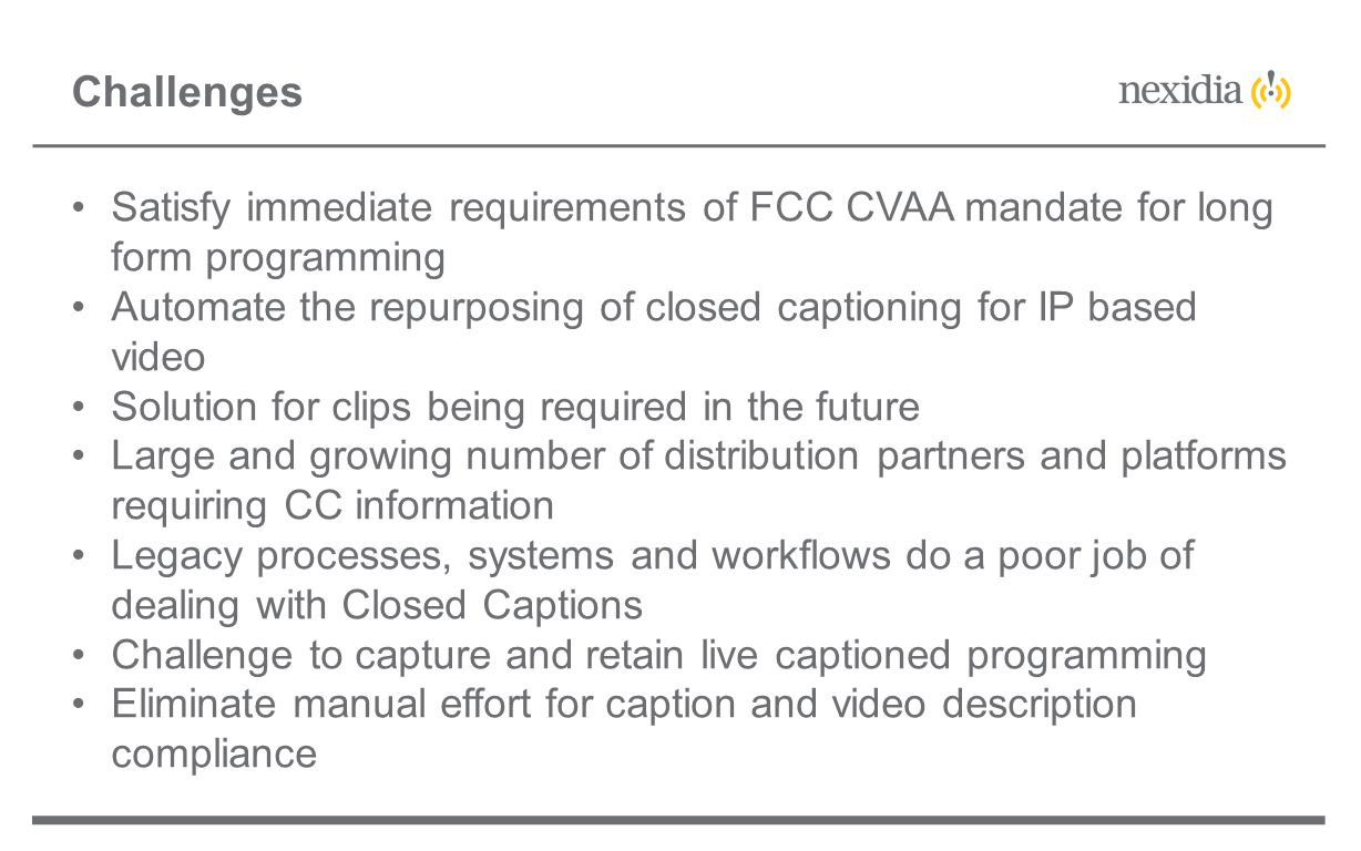 Satisfy immediate requirements of FCC CVAA mandate for long form programming Automate the repurposing of closed captioning for IP based video Solution