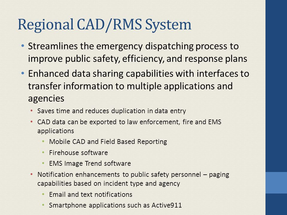 Regional CAD/RMS System Streamlines the emergency dispatching process to improve public safety, efficiency, and response plans Enhanced data sharing capabilities with interfaces to transfer information to multiple applications and agencies Saves time and reduces duplication in data entry CAD data can be exported to law enforcement, fire and EMS applications Mobile CAD and Field Based Reporting Firehouse software EMS Image Trend software Notification enhancements to public safety personnel – paging capabilities based on incident type and agency Email and text notifications Smartphone applications such as Active911
