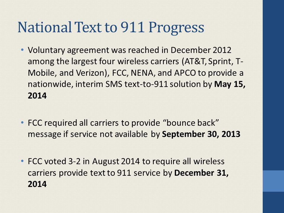 National Text to 911 Progress Voluntary agreement was reached in December 2012 among the largest four wireless carriers (AT&T, Sprint, T- Mobile, and Verizon), FCC, NENA, and APCO to provide a nationwide, interim SMS text-to-911 solution by May 15, 2014 FCC required all carriers to provide bounce back message if service not available by September 30, 2013 FCC voted 3-2 in August 2014 to require all wireless carriers provide text to 911 service by December 31, 2014