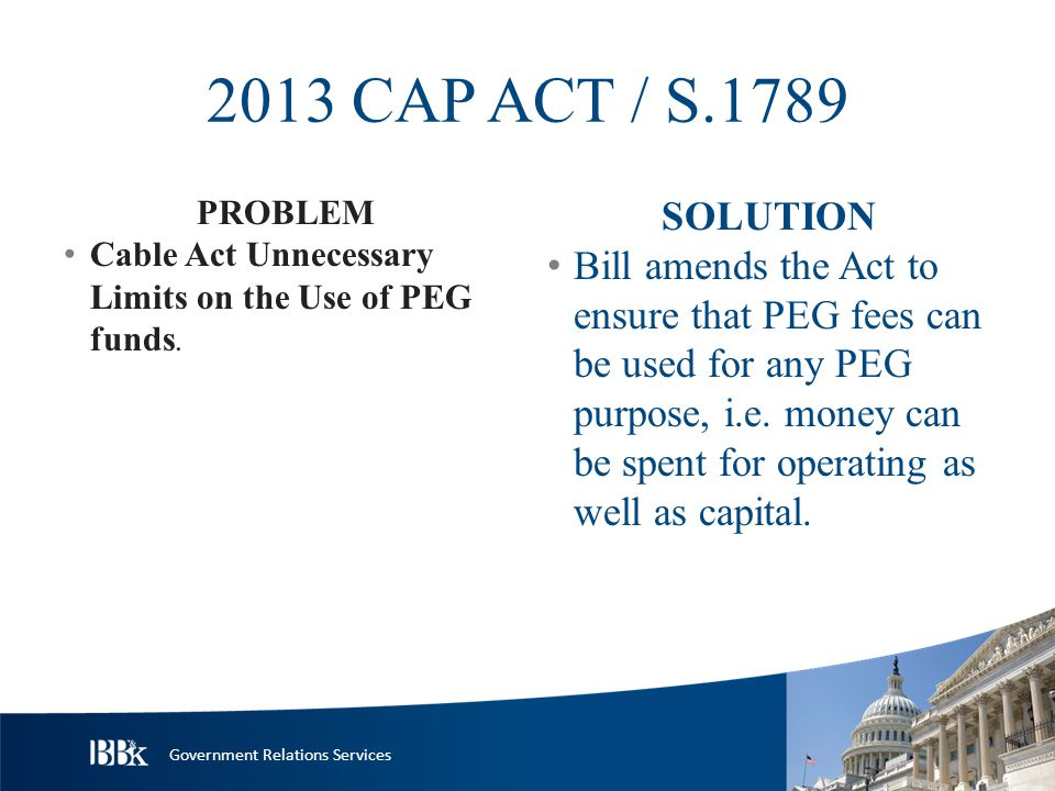Government Relations Services 2013 CAP ACT / S.1789 PROBLEM Cable Act Unnecessary Limits on the Use of PEG funds.