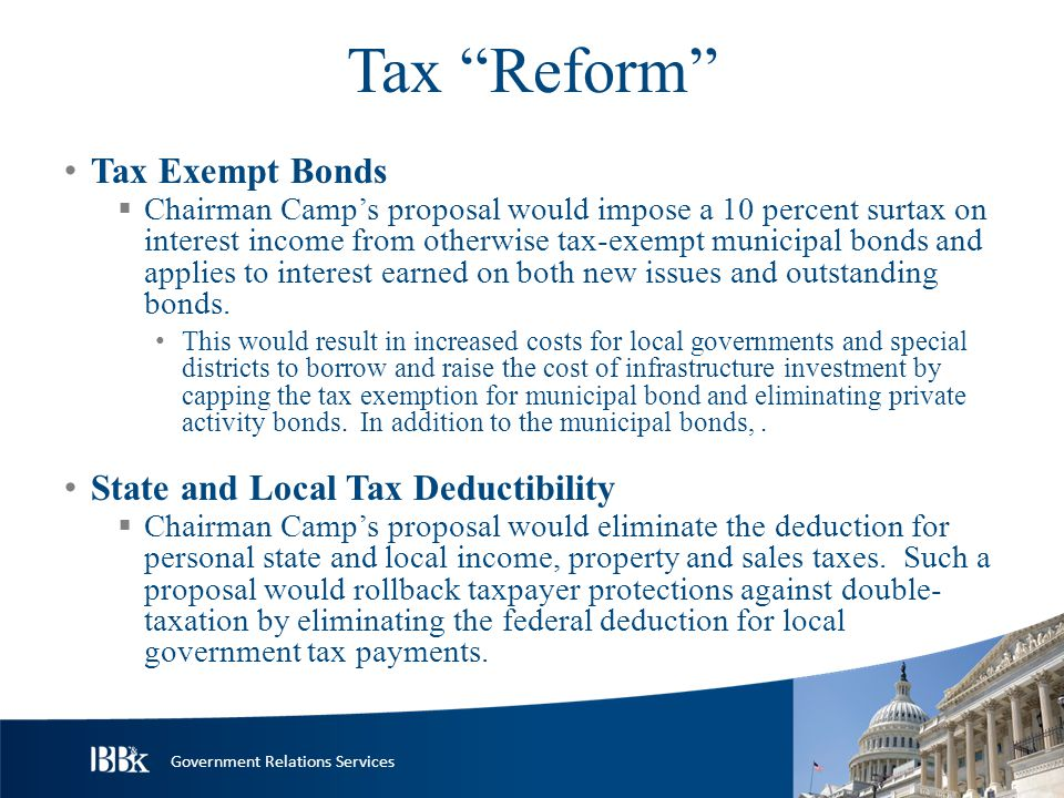 Government Relations Services Tax Reform Tax Exempt Bonds  Chairman Camp's proposal would impose a 10 percent surtax on interest income from otherwise tax-exempt municipal bonds and applies to interest earned on both new issues and outstanding bonds.