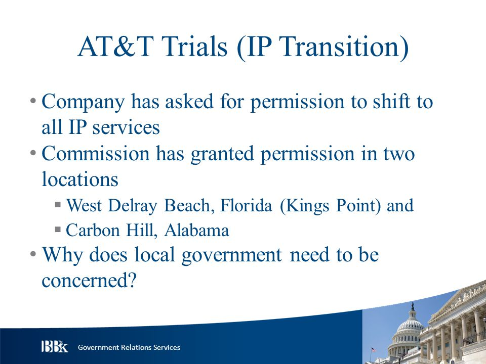 Government Relations Services AT&T Trials (IP Transition) Company has asked for permission to shift to all IP services Commission has granted permission in two locations  West Delray Beach, Florida (Kings Point) and  Carbon Hill, Alabama Why does local government need to be concerned