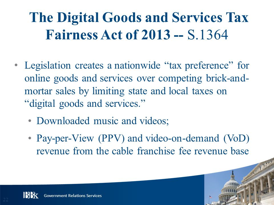 Government Relations Services The Digital Goods and Services Tax Fairness Act of 2013 -- S.1364 Legislation creates a nationwide tax preference for online goods and services over competing brick-and- mortar sales by limiting state and local taxes on digital goods and services. Downloaded music and videos; Pay-per-View (PPV) and video-on-demand (VoD) revenue from the cable franchise fee revenue base 22