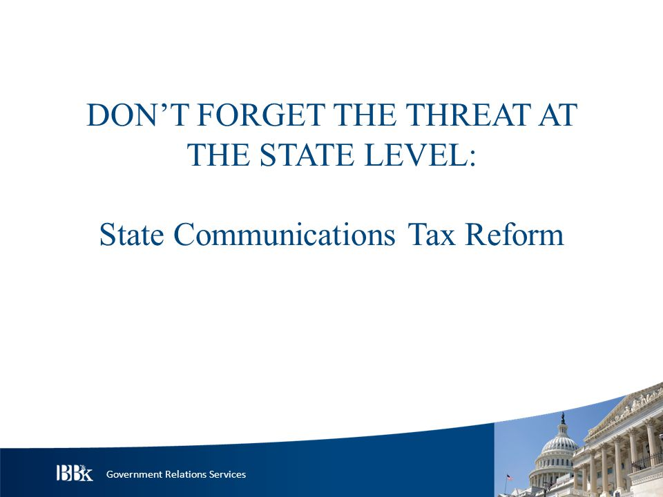 Government Relations Services DON'T FORGET THE THREAT AT THE STATE LEVEL: State Communications Tax Reform