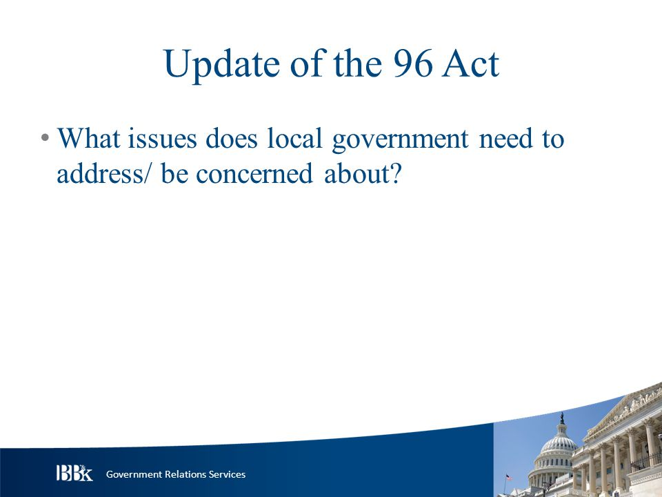 Government Relations Services Update of the 96 Act What issues does local government need to address/ be concerned about