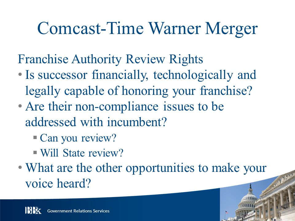 Government Relations Services Comcast-Time Warner Merger Franchise Authority Review Rights Is successor financially, technologically and legally capable of honoring your franchise.