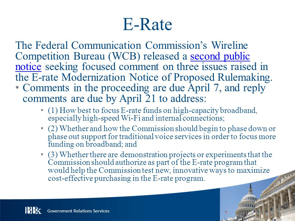 Government Relations Services E-Rate The Federal Communication Commission's Wireline Competition Bureau (WCB) released a second public notice seeking focused comment on three issues raised in the E-rate Modernization Notice of Proposed Rulemaking.second public notice Comments in the proceeding are due April 7, and reply comments are due by April 21 to address: (1) How best to focus E-rate funds on high-capacity broadband, especially high-speed Wi-Fi and internal connections; (2) Whether and how the Commission should begin to phase down or phase out support for traditional voice services in order to focus more funding on broadband; and (3) Whether there are demonstration projects or experiments that the Commission should authorize as part of the E-rate program that would help the Commission test new, innovative ways to maximize cost-effective purchasing in the E-rate program.