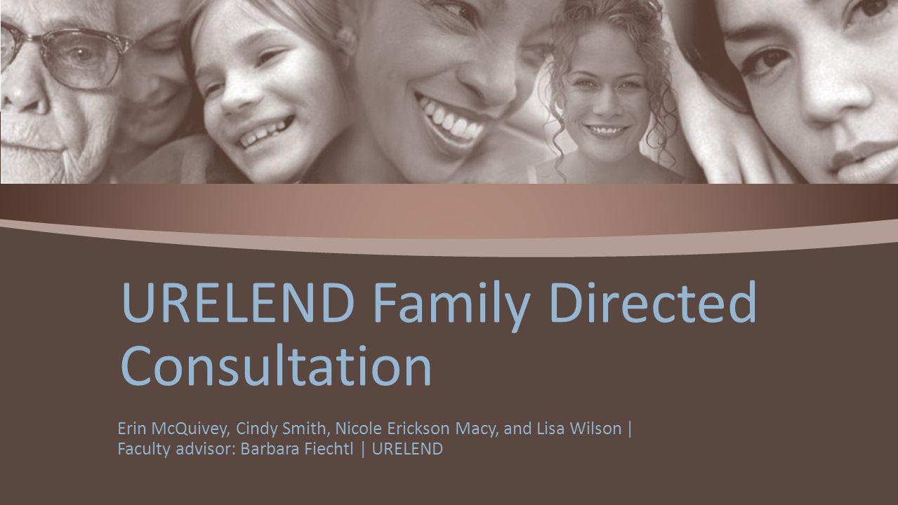 Erin McQuivey, Cindy Smith, Nicole Erickson Macy, and Lisa Wilson | Faculty advisor: Barbara Fiechtl | URELEND URELEND Family Directed Consultation