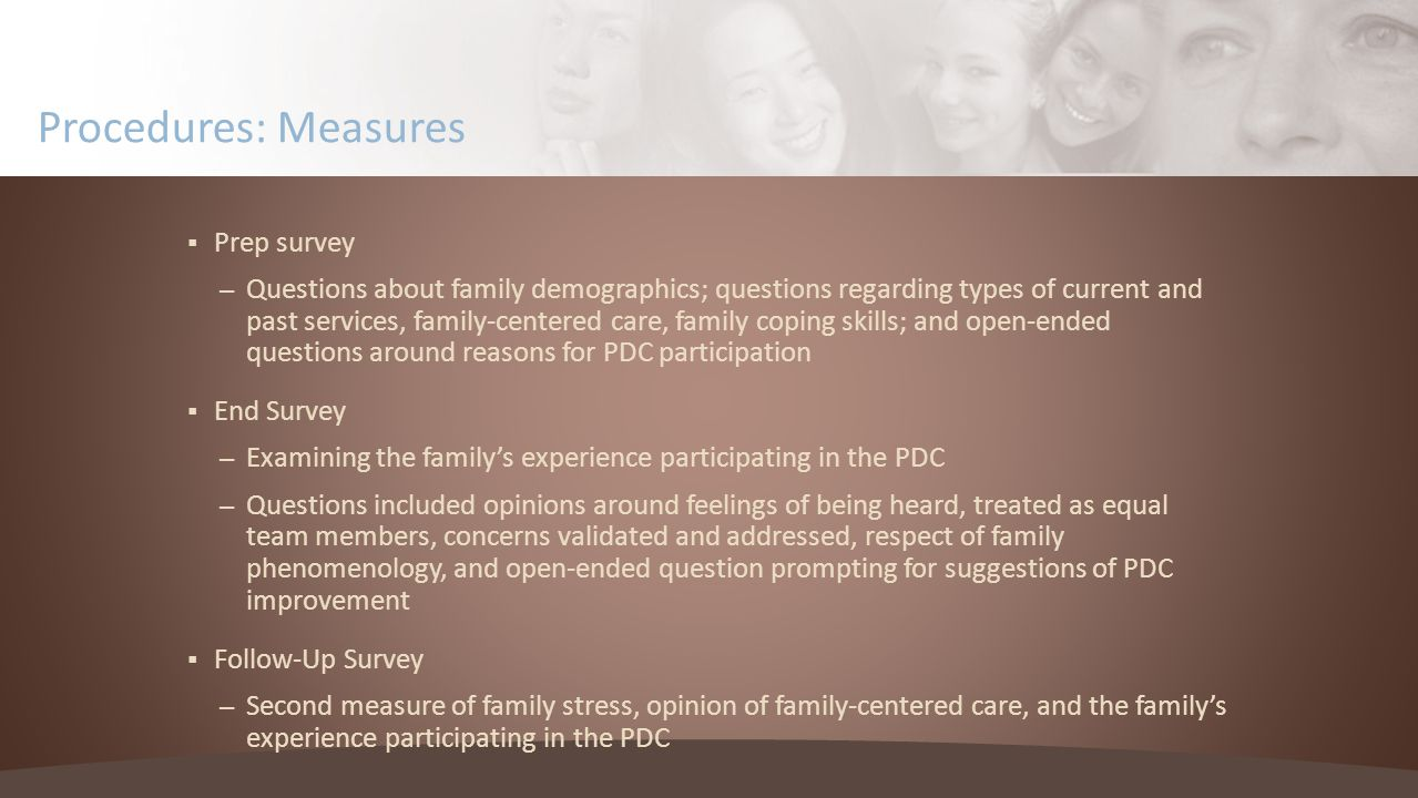  Prep survey – Questions about family demographics; questions regarding types of current and past services, family-centered care, family coping skills; and open-ended questions around reasons for PDC participation  End Survey – Examining the family's experience participating in the PDC – Questions included opinions around feelings of being heard, treated as equal team members, concerns validated and addressed, respect of family phenomenology, and open-ended question prompting for suggestions of PDC improvement  Follow-Up Survey – Second measure of family stress, opinion of family-centered care, and the family's experience participating in the PDC Procedures: Measures