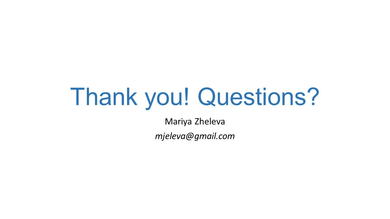Thank you! Questions? Mariya Zheleva mjeleva@gmail.com