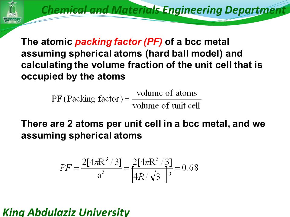 King Abdulaziz University Chemical and Materials Engineering Department The atomic packing factor (PF) of a bcc metal assuming spherical atoms (hard ball model) and calculating the volume fraction of the unit cell that is occupied by the atoms There are 2 atoms per unit cell in a bcc metal, and we assuming spherical atoms