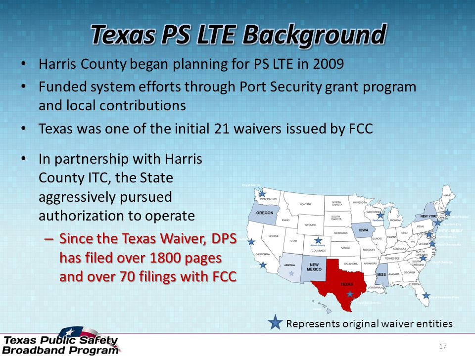 Harris County began planning for PS LTE in 2009 Funded system efforts through Port Security grant program and local contributions Texas was one of the initial 21 waivers issued by FCC 17 In partnership with Harris County ITC, the State aggressively pursued authorization to operate – Since the Texas Waiver, DPS has filed over 1800 pages and over 70 filings with FCC Represents original waiver entities