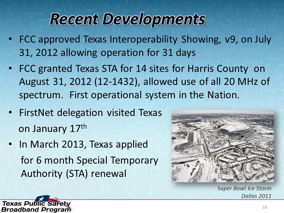 FCC approved Texas Interoperability Showing, v9, on July 31, 2012 allowing operation for 31 days FCC granted Texas STA for 14 sites for Harris County on August 31, 2012 (12-1432), allowed use of all 20 MHz of spectrum.