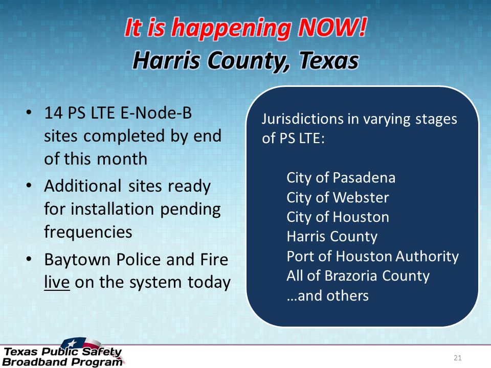 14 PS LTE E-Node-B sites completed by end of this month Additional sites ready for installation pending frequencies Baytown Police and Fire live on the system today 21 Jurisdictions in varying stages of PS LTE: City of Pasadena City of Webster City of Houston Harris County Port of Houston Authority All of Brazoria County …and others