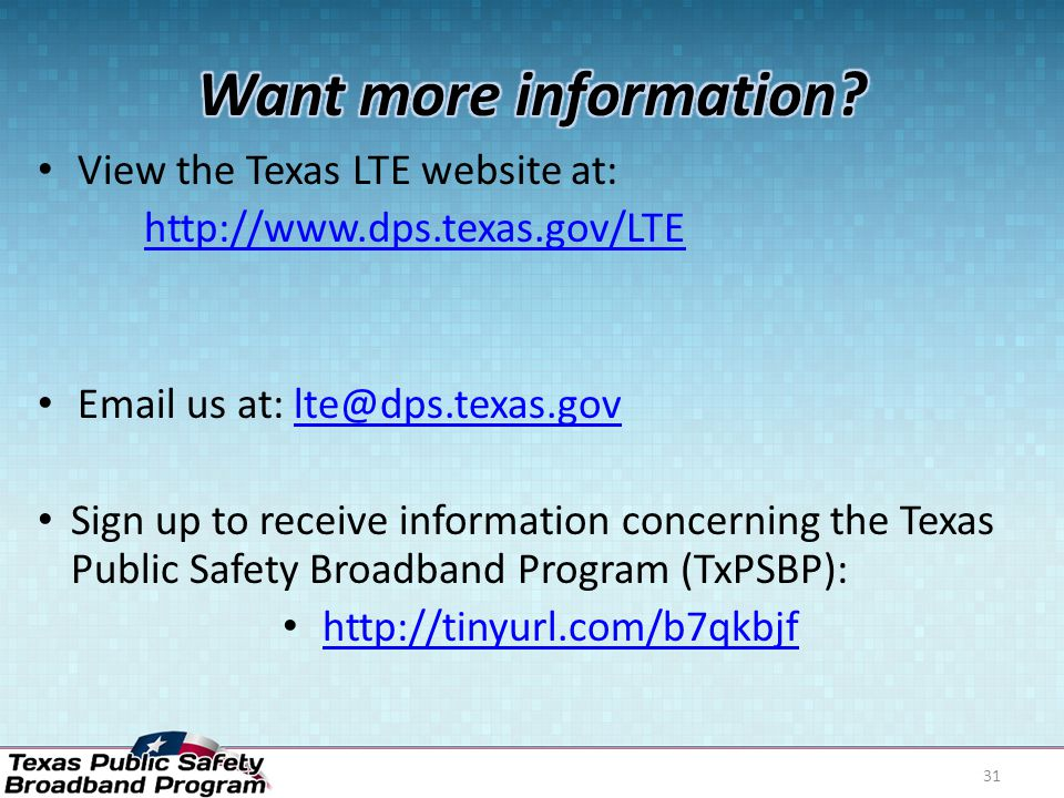 View the Texas LTE website at: http://www.dps.texas.gov/LTE Email us at: lte@dps.texas.govlte@dps.texas.gov Sign up to receive information concerning the Texas Public Safety Broadband Program (TxPSBP): http://tinyurl.com/b7qkbjf 31