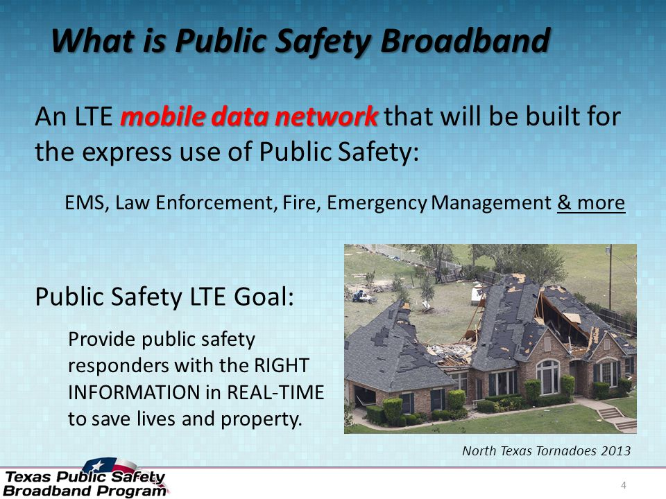 What is Public Safety Broadband mobile data network An LTE mobile data network that will be built for the express use of Public Safety: EMS, Law Enforcement, Fire, Emergency Management & more Public Safety LTE Goal: Provide public safety responders with the RIGHT INFORMATION in REAL-TIME to save lives and property.