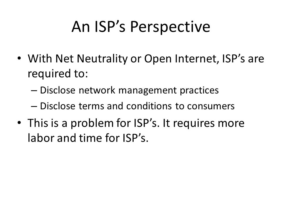 An ISP's Perspective With Net Neutrality or Open Internet, ISP's are required to: – Disclose network management practices – Disclose terms and conditions to consumers This is a problem for ISP's.