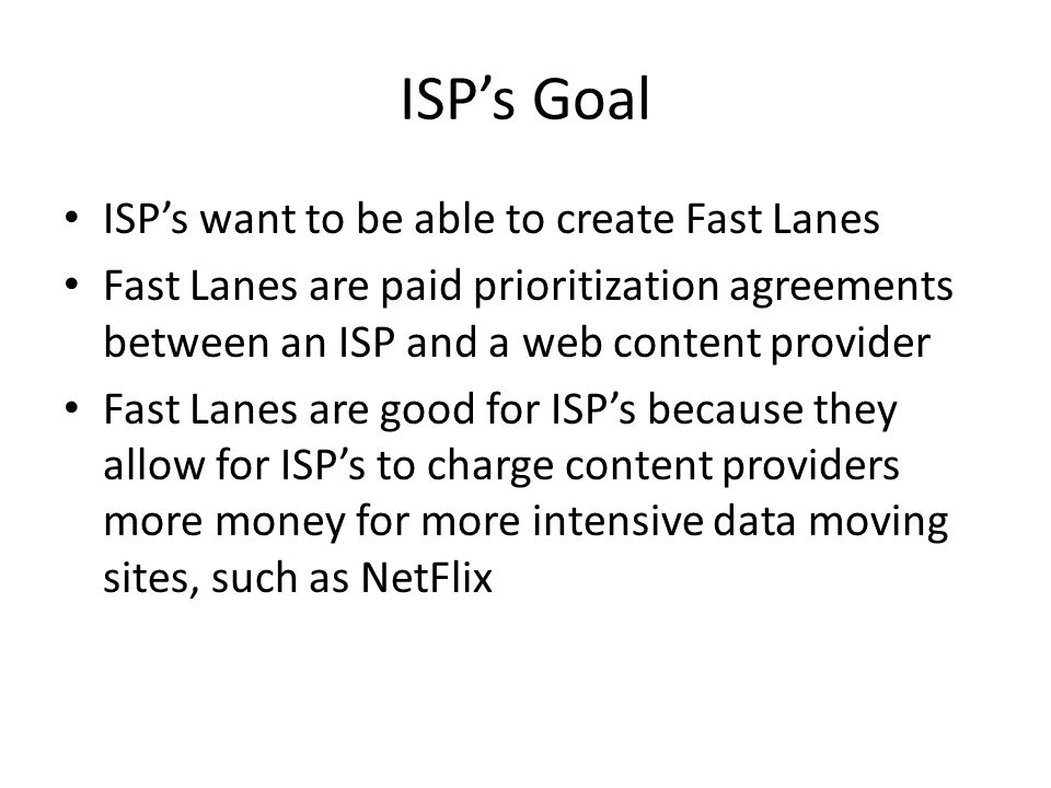 ISP's Goal ISP's want to be able to create Fast Lanes Fast Lanes are paid prioritization agreements between an ISP and a web content provider Fast Lanes are good for ISP's because they allow for ISP's to charge content providers more money for more intensive data moving sites, such as NetFlix
