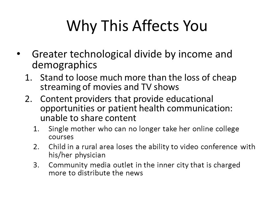 Why This Affects You Greater technological divide by income and demographics 1.Stand to loose much more than the loss of cheap streaming of movies and TV shows 2.Content providers that provide educational opportunities or patient health communication: unable to share content 1.Single mother who can no longer take her online college courses 2.Child in a rural area loses the ability to video conference with his/her physician 3.Community media outlet in the inner city that is charged more to distribute the news