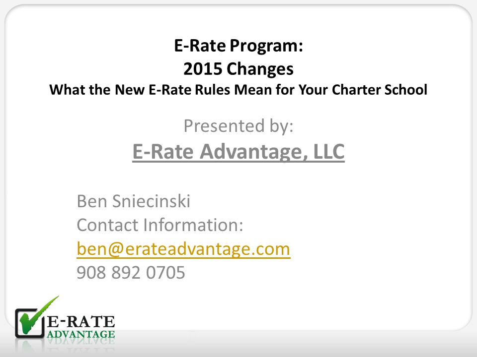 E-Rate Program: 2015 Changes What the New E-Rate Rules Mean for Your Charter School Presented by: E-Rate Advantage, LLC Ben Sniecinski Contact Informa
