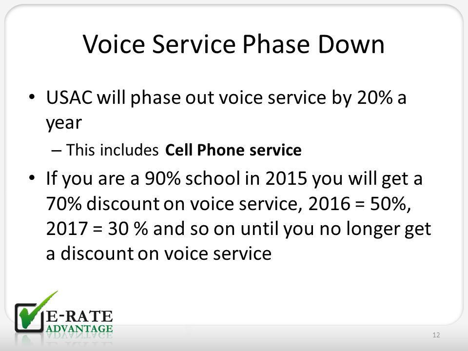 Voice Service Phase Down USAC will phase out voice service by 20% a year – This includes Cell Phone service If you are a 90% school in 2015 you will get a 70% discount on voice service, 2016 = 50%, 2017 = 30 % and so on until you no longer get a discount on voice service 12