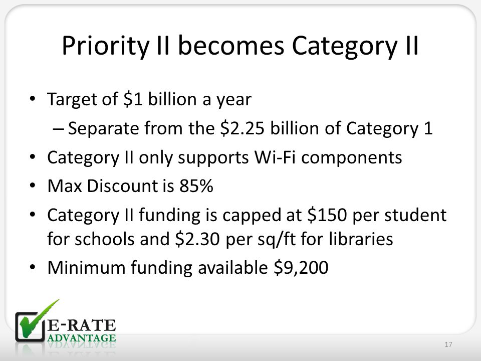 Target of $1 billion a year – Separate from the $2.25 billion of Category 1 Category II only supports Wi-Fi components Max Discount is 85% Category II funding is capped at $150 per student for schools and $2.30 per sq/ft for libraries Minimum funding available $9,200 17