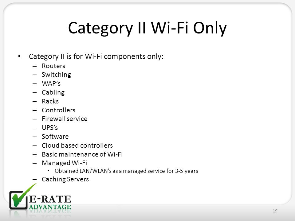 Category II Wi-Fi Only Category II is for Wi-Fi components only: – Routers – Switching – WAP's – Cabling – Racks – Controllers – Firewall service – UPS's – Software – Cloud based controllers – Basic maintenance of Wi-Fi – Managed Wi-Fi Obtained LAN/WLAN's as a managed service for 3-5 years – Caching Servers 19