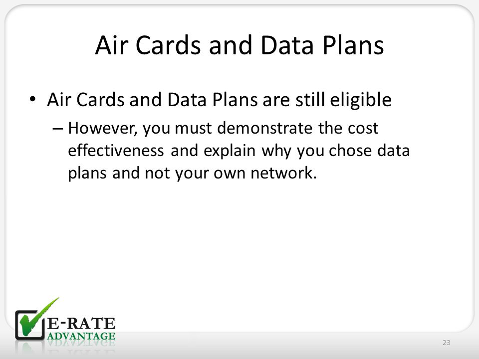 Air Cards and Data Plans Air Cards and Data Plans are still eligible – However, you must demonstrate the cost effectiveness and explain why you chose data plans and not your own network.