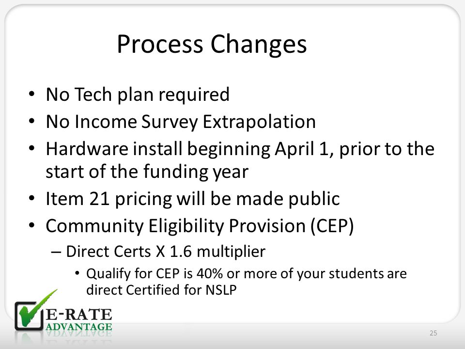 No Tech plan required No Income Survey Extrapolation Hardware install beginning April 1, prior to the start of the funding year Item 21 pricing will be made public Community Eligibility Provision (CEP) – Direct Certs X 1.6 multiplier Qualify for CEP is 40% or more of your students are direct Certified for NSLP 25