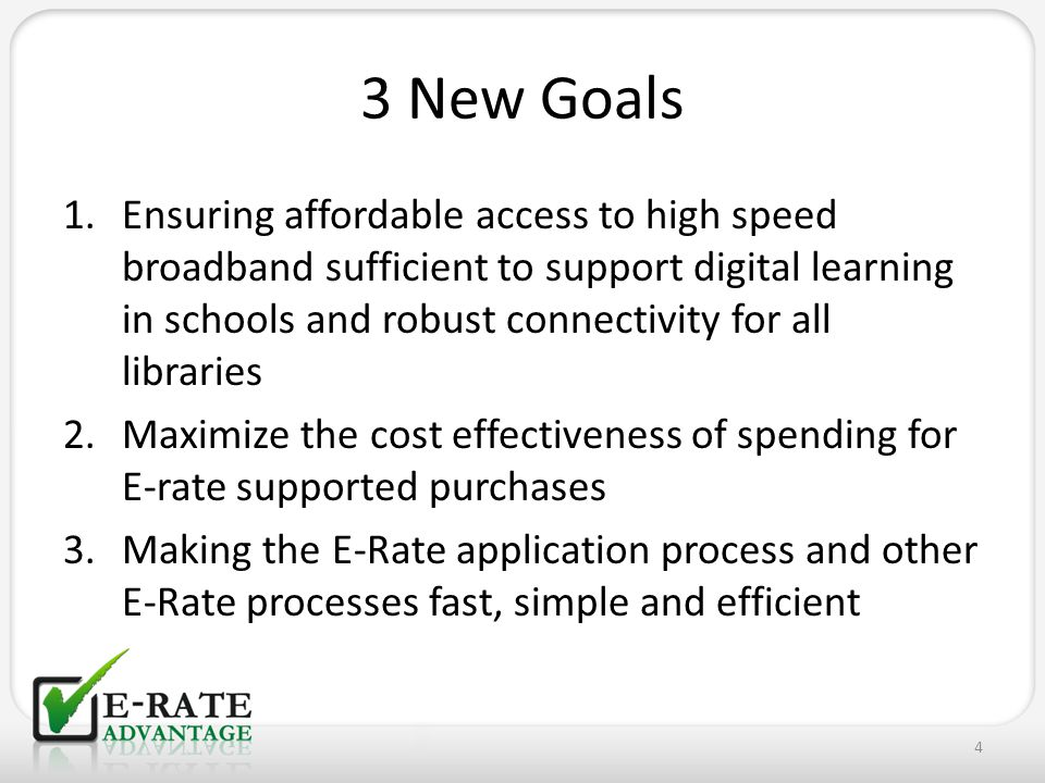 3 New Goals 1.Ensuring affordable access to high speed broadband sufficient to support digital learning in schools and robust connectivity for all lib