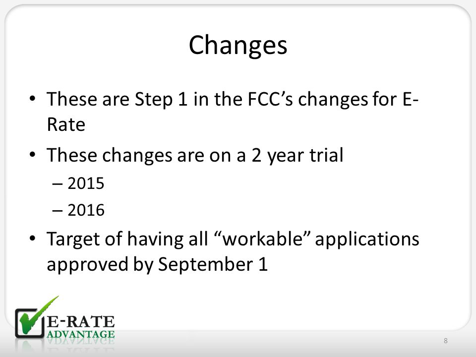 These are Step 1 in the FCC's changes for E- Rate These changes are on a 2 year trial – 2015 – 2016 Target of having all workable applications approved by September 1 8