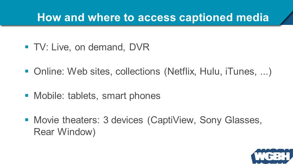 How and where to access captioned media  TV: Live, on demand, DVR  Online: Web sites, collections (Netflix, Hulu, iTunes,...)  Mobile: tablets, sma