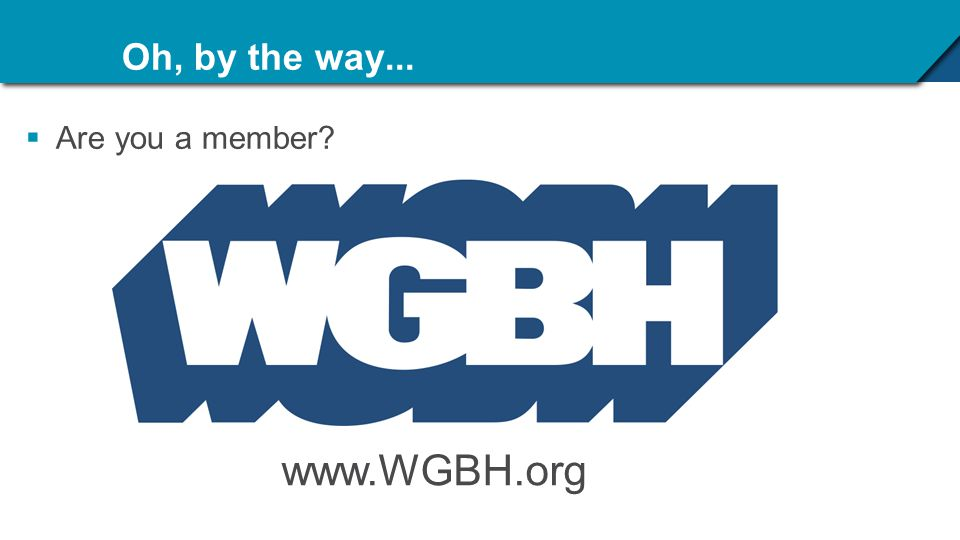 Oh, by the way...  Are you a member? www.WGBH.org