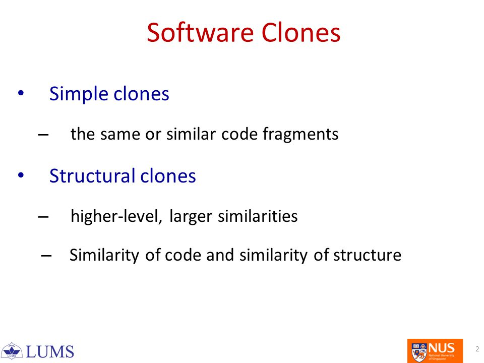 Software Clones Simple clones – the same or similar code fragments Structural clones – higher-level, larger similarities – Similarity of code and similarity of structure 2