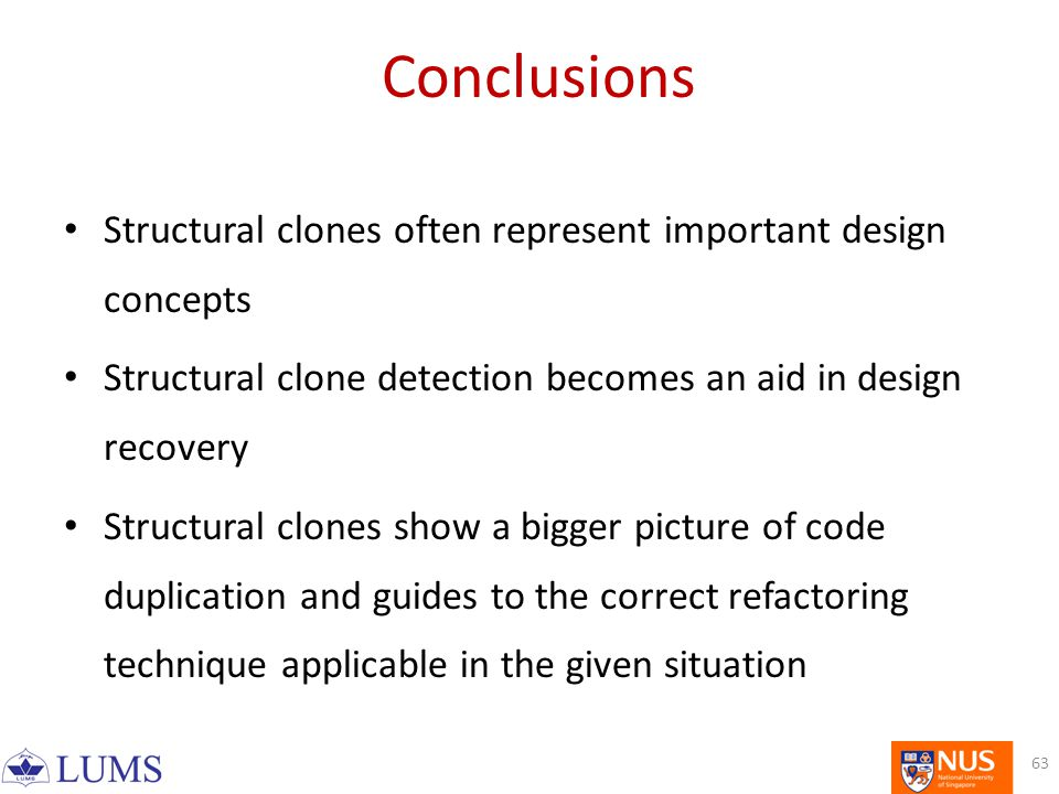 Conclusions Structural clones often represent important design concepts Structural clone detection becomes an aid in design recovery Structural clones show a bigger picture of code duplication and guides to the correct refactoring technique applicable in the given situation 63