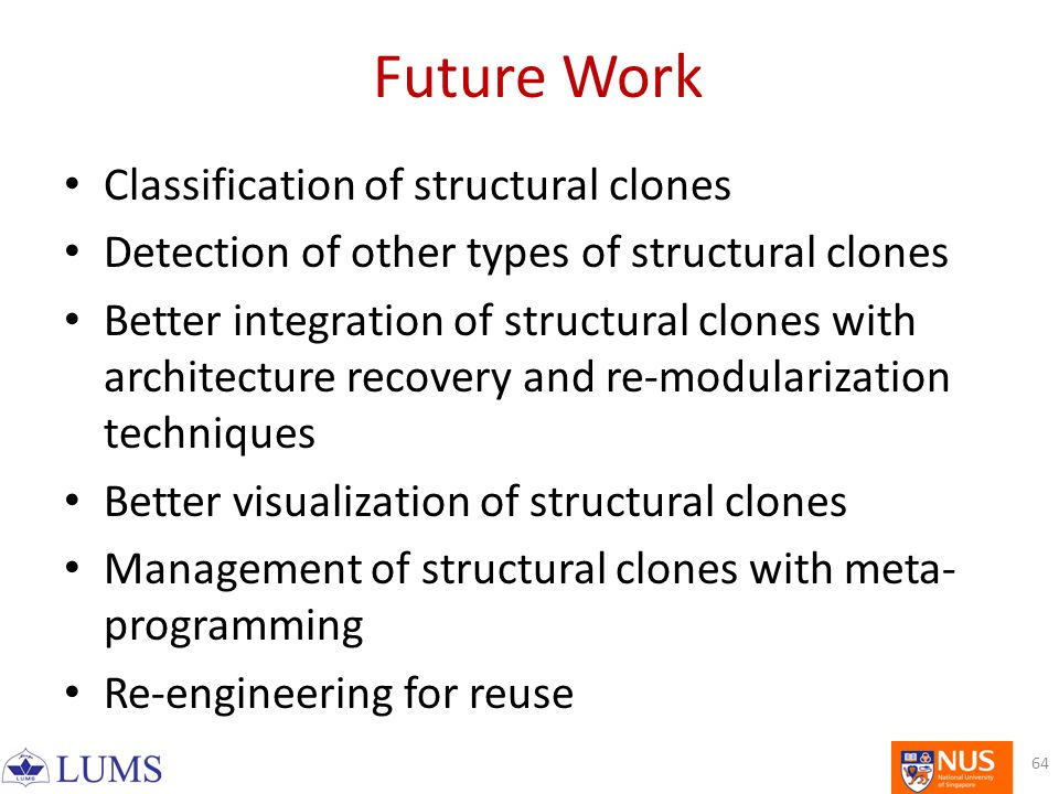 Future Work Classification of structural clones Detection of other types of structural clones Better integration of structural clones with architecture recovery and re-modularization techniques Better visualization of structural clones Management of structural clones with meta- programming Re-engineering for reuse 64