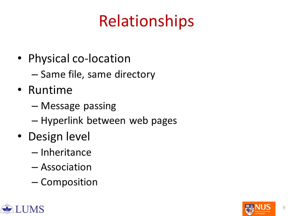 Relationships Physical co-location – Same file, same directory Runtime – Message passing – Hyperlink between web pages Design level – Inheritance – Association – Composition 9