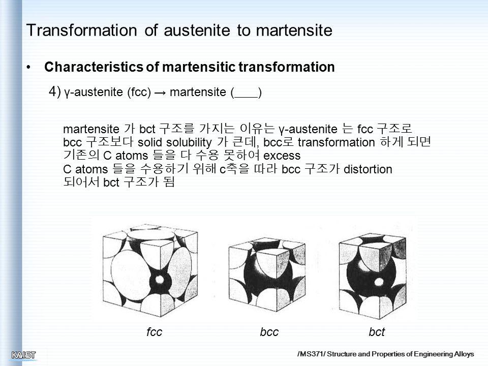 /MS371/ Structure and Properties of Engineering Alloys Characteristics of martensitic transformation 4) γ-austenite (fcc) → martensite ( ) martensite 가 bct 구조를 가지는 이유는 γ-austenite 는 fcc 구조로 bcc 구조보다 solid solubility 가 큰데, bcc 로 transformation 하게 되면 기존의 C atoms 들을 다 수용 못하여 excess C atoms 들을 수용하기 위해 c 축을 따라 bcc 구조가 distortion 되어서 bct 구조가 됨 bctbccfcc Transformation of austenite to martensite