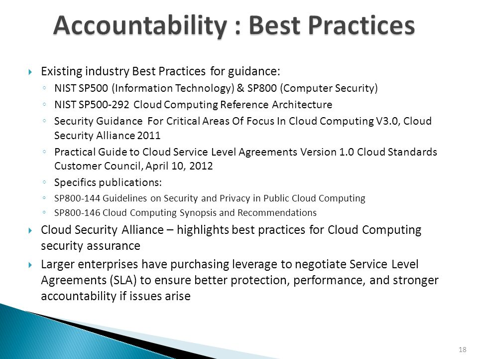 19  Knowledge or understanding of limited / undefined Accountability when outsourcing data to the Cloud  Lines of Accountability are unclear and finding information on best practices is cumbersome  Certain network access methods are more secure and less vulnerable to MITM (Man-In-The-Middle) attacks such as DNS Spoofing and BGP Hijacking  Data Protection parameters such as PCI, HIPPA focus on specific industries / data types  In the area of auditing and SLA, many documented challenges have come not from a cloud provider's ability to service a customer, but the ability of the customer's systems to interface properly with the cloud  In the area of BC / DR, It is common to see a false sense of security among cloud consumers regarding disaster recovery planning
