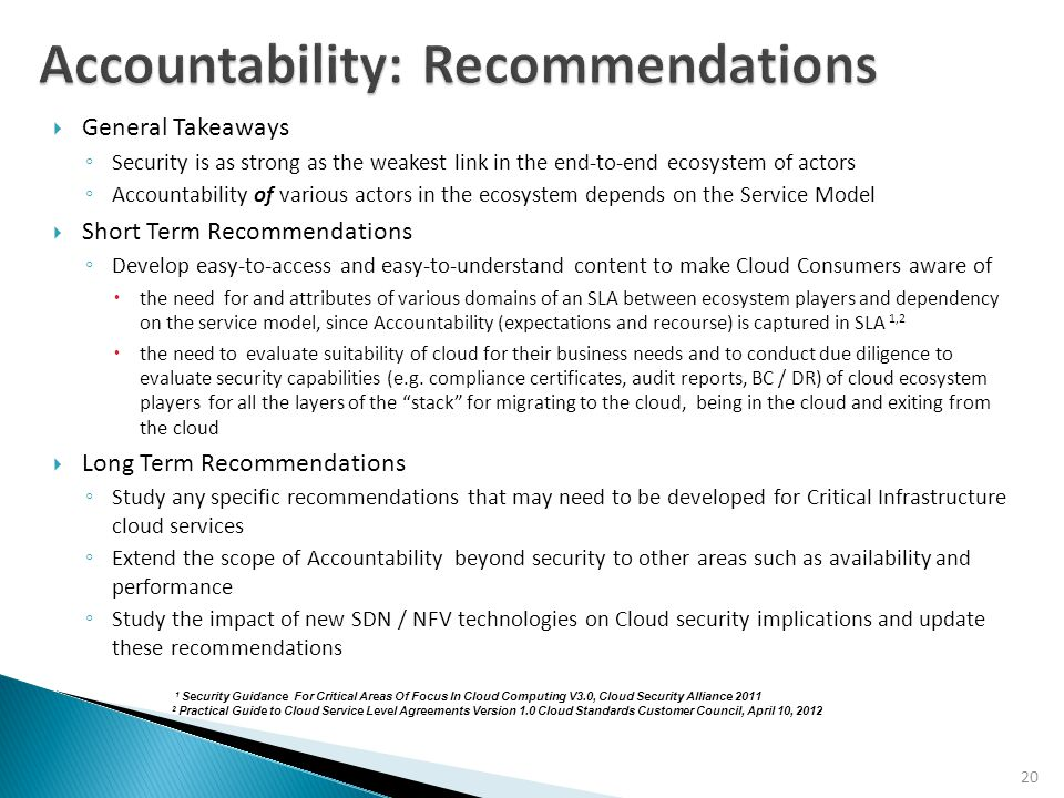 20  General Takeaways ◦ Security is as strong as the weakest link in the end-to-end ecosystem of actors ◦ Accountability of various actors in the ecosystem depends on the Service Model  Short Term Recommendations ◦ Develop easy-to-access and easy-to-understand content to make Cloud Consumers aware of  the need for and attributes of various domains of an SLA between ecosystem players and dependency on the service model, since Accountability (expectations and recourse) is captured in SLA 1,2  the need to evaluate suitability of cloud for their business needs and to conduct due diligence to evaluate security capabilities (e.g.