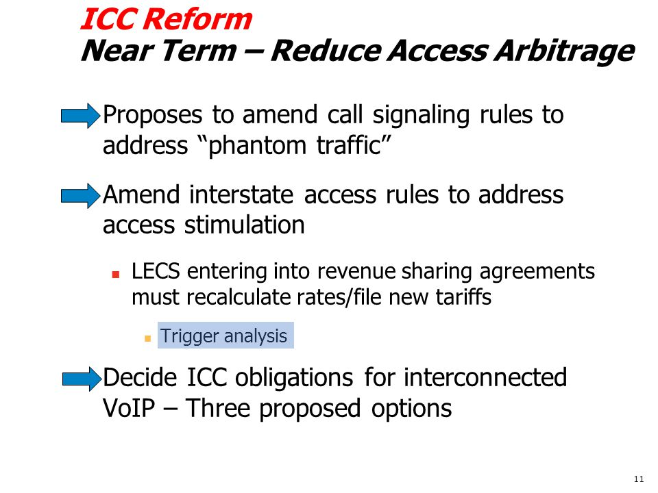 ICC Reform Near Term – Reduce Access Arbitrage Proposes to amend call signaling rules to address phantom traffic Amend interstate access rules to address access stimulation LECS entering into revenue sharing agreements must recalculate rates/file new tariffs Trigger analysis Decide ICC obligations for interconnected VoIP – Three proposed options 11