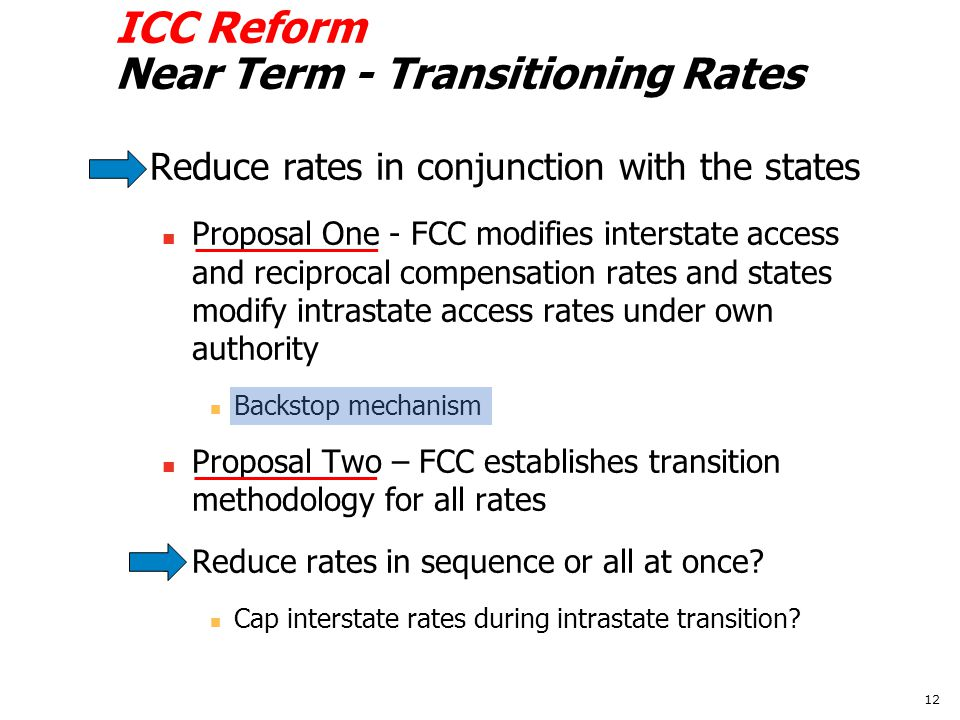ICC Reform Near Term - Transitioning Rates Reduce rates in conjunction with the states Proposal One - FCC modifies interstate access and reciprocal compensation rates and states modify intrastate access rates under own authority Backstop mechanism Proposal Two – FCC establishes transition methodology for all rates Reduce rates in sequence or all at once.