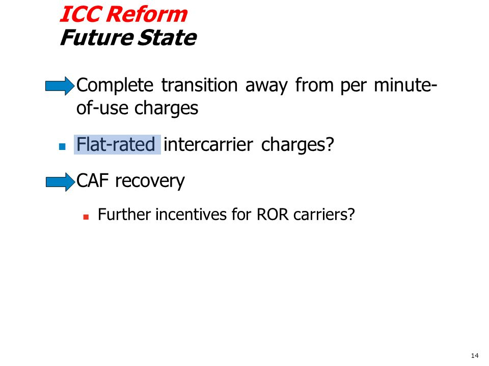 ICC Reform Future State Complete transition away from per minute- of-use charges Flat-rated intercarrier charges.