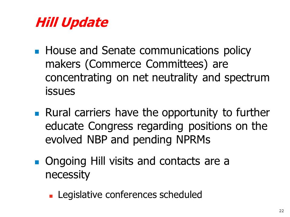 Hill Update House and Senate communications policy makers (Commerce Committees) are concentrating on net neutrality and spectrum issues Rural carriers have the opportunity to further educate Congress regarding positions on the evolved NBP and pending NPRMs Ongoing Hill visits and contacts are a necessity Legislative conferences scheduled 22