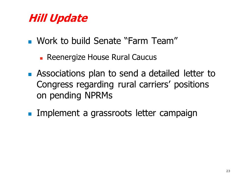 Hill Update Work to build Senate Farm Team Reenergize House Rural Caucus Associations plan to send a detailed letter to Congress regarding rural carriers' positions on pending NPRMs Implement a grassroots letter campaign 23
