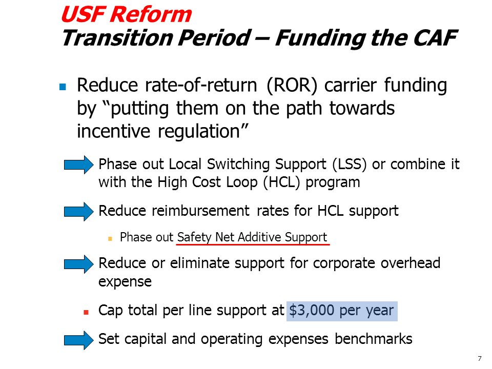 USF Reform Transition Period – Funding the CAF Reduce rate-of-return (ROR) carrier funding by putting them on the path towards incentive regulation Phase out Local Switching Support (LSS) or combine it with the High Cost Loop (HCL) program Reduce reimbursement rates for HCL support Phase out Safety Net Additive Support Reduce or eliminate support for corporate overhead expense Cap total per line support at $3,000 per year Set capital and operating expenses benchmarks 7
