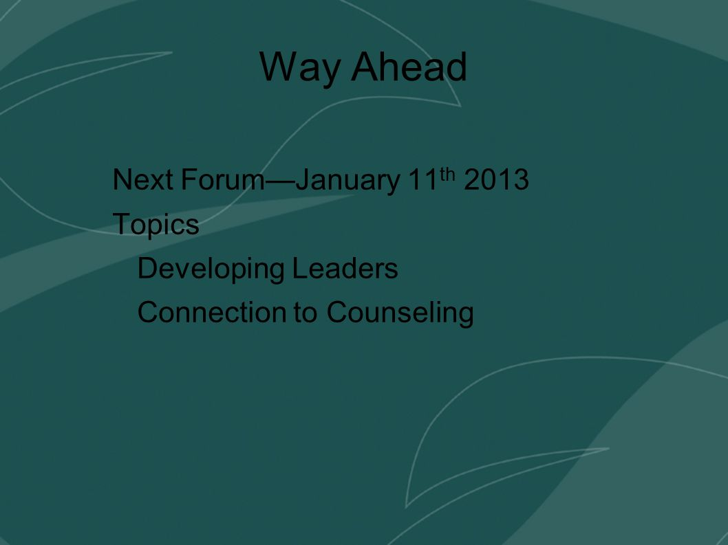 Way Ahead Next Forum—January 11 th 2013 Topics Developing Leaders Connection to Counseling