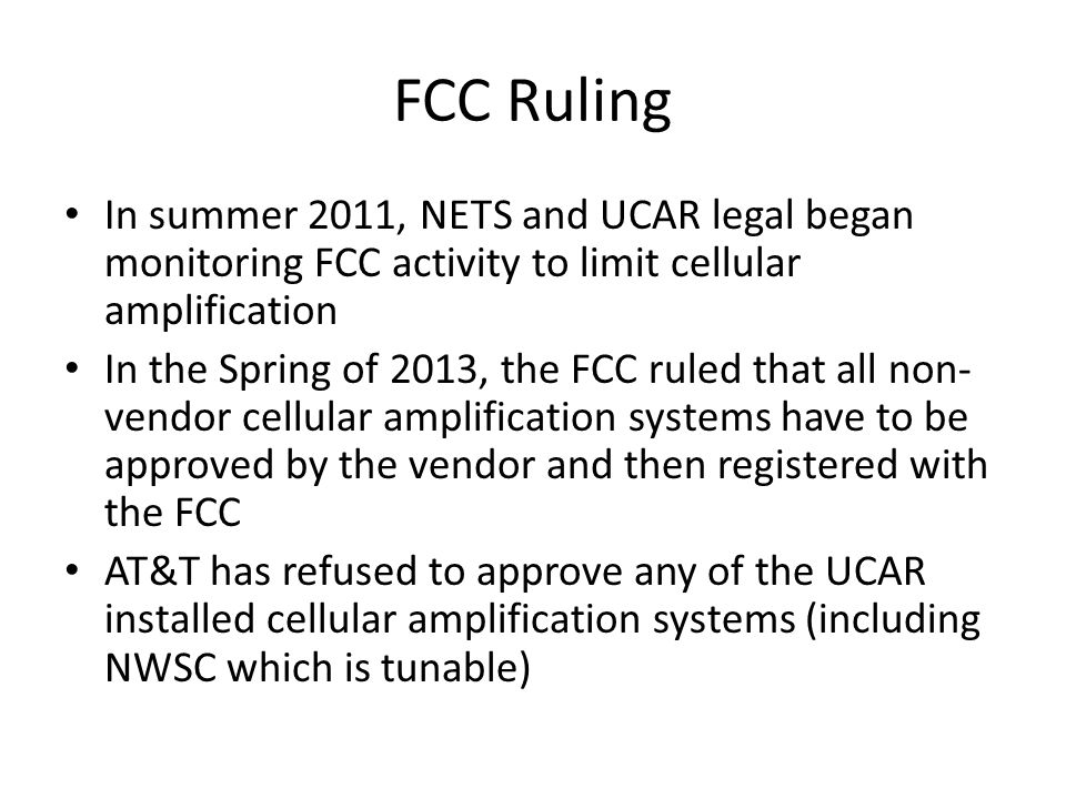 FCC Ruling In summer 2011, NETS and UCAR legal began monitoring FCC activity to limit cellular amplification In the Spring of 2013, the FCC ruled that all non- vendor cellular amplification systems have to be approved by the vendor and then registered with the FCC AT&T has refused to approve any of the UCAR installed cellular amplification systems (including NWSC which is tunable)