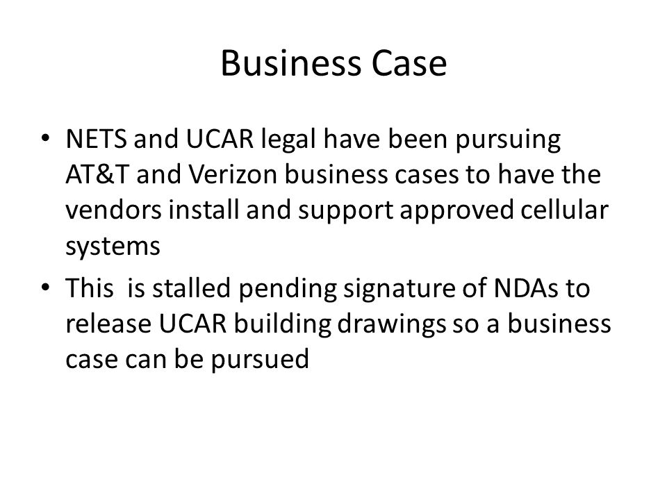 Business Case NETS and UCAR legal have been pursuing AT&T and Verizon business cases to have the vendors install and support approved cellular systems This is stalled pending signature of NDAs to release UCAR building drawings so a business case can be pursued